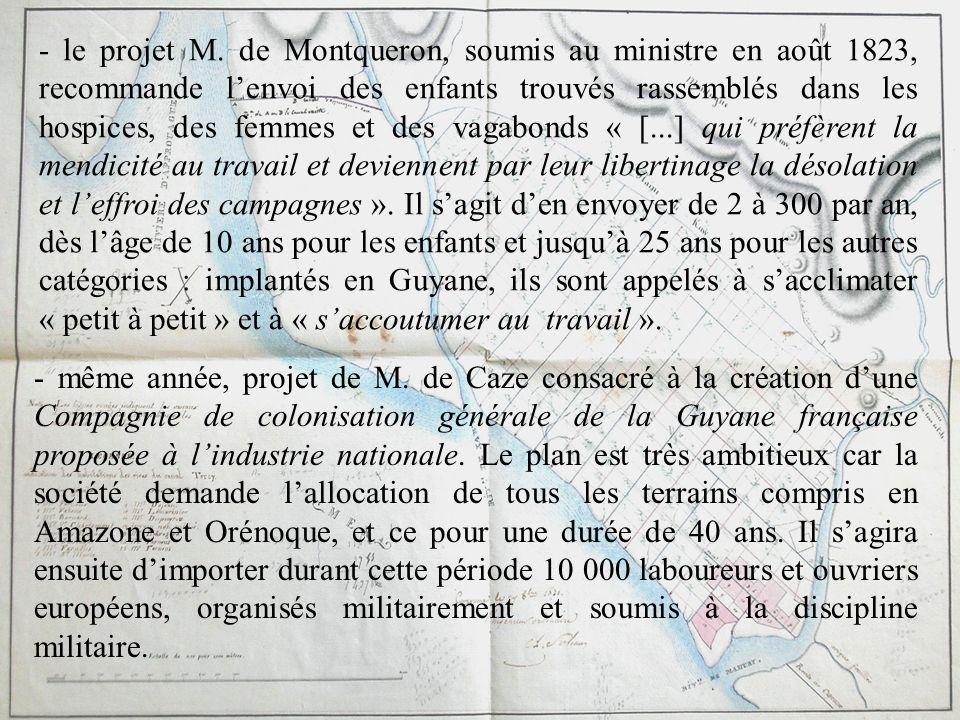 - le projet M. de Montqueron, soumis au ministre en août 1823, recommande l'envoi des enfants trouvés rassemblés dans les hospices, des femmes et des vagabonds « [...] qui préfèrent la mendicité au travail et deviennent par leur libertinage la désolation et l'effroi des campagnes ». Il s'agit d'en envoyer de 2 à 300 par an, dès l'âge de 10 ans pour les enfants et jusqu'à 25 ans pour les autres catégories : implantés en Guyane, ils sont appelés à s'acclimater « petit à petit » et à « s'accoutumer au travail ».